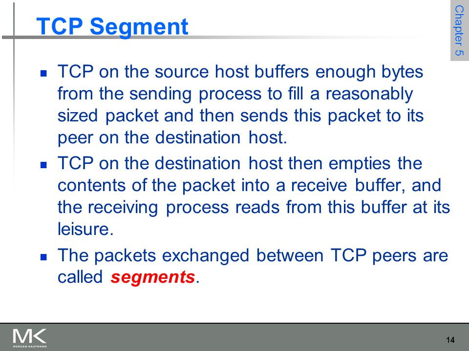 14 Chapter 5 TCP Segment TCP on the source host buffers enough bytes from the sending process to fill a reasonably sized packet and then sends this packet to its peer on the destination host.