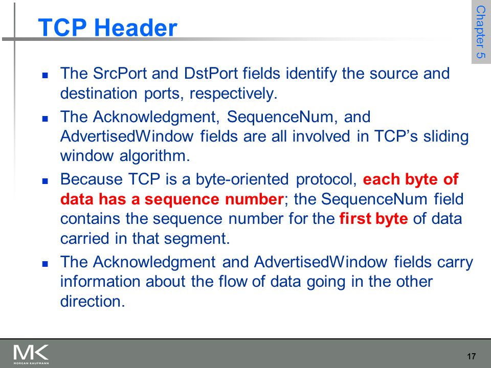 17 Chapter 5 TCP Header The SrcPort and DstPort fields identify the source and destination ports, respectively. The Acknowledgment, SequenceNum, and A