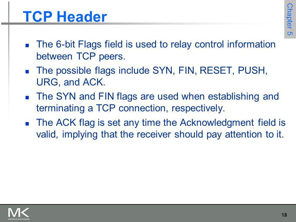 18 Chapter 5 TCP Header The 6-bit Flags field is used to relay control information between TCP peers.