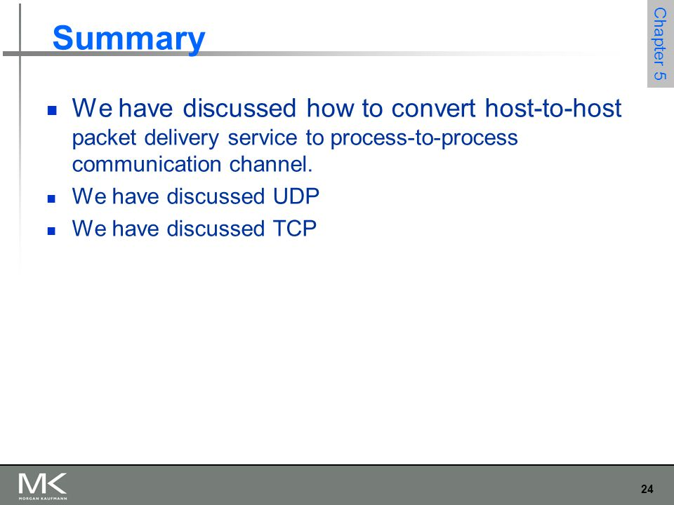 24 Chapter 5 Summary We have discussed how to convert host-to-host packet delivery service to process-to-process communication channel. We have discus
