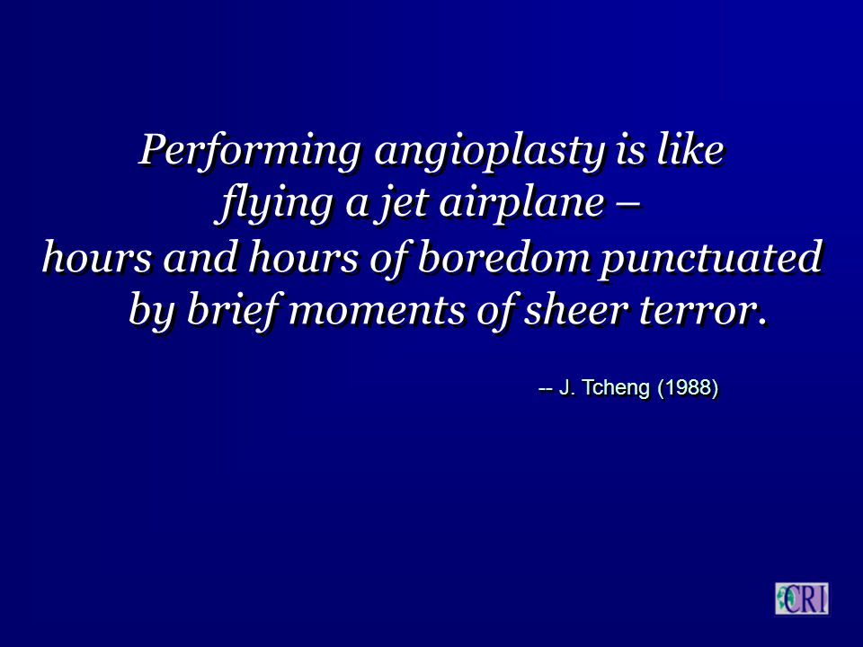 Performing angioplasty is like flying a jet airplane – Performing angioplasty is like flying a jet airplane – hours and hours of boredom punctuated by brief moments of sheer terror.