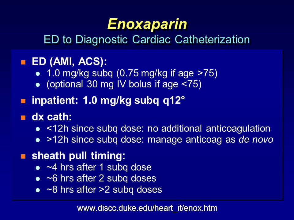 Enoxaparin ED to Diagnostic Cardiac Catheterization n ED (AMI, ACS): l 1.0 mg/kg subq (0.75 mg/kg if age >75) l (optional 30 mg IV bolus if age <75) n inpatient: 1.0 mg/kg subq q12° n dx cath: l <12h since subq dose: no additional anticoagulation l >12h since subq dose: manage anticoag as de novo n sheath pull timing: l ~4 hrs after 1 subq dose l ~6 hrs after 2 subq doses l ~8 hrs after >2 subq doses n ED (AMI, ACS): l 1.0 mg/kg subq (0.75 mg/kg if age >75) l (optional 30 mg IV bolus if age <75) n inpatient: 1.0 mg/kg subq q12° n dx cath: l <12h since subq dose: no additional anticoagulation l >12h since subq dose: manage anticoag as de novo n sheath pull timing: l ~4 hrs after 1 subq dose l ~6 hrs after 2 subq doses l ~8 hrs after >2 subq doses www.discc.duke.edu/heart_it/enox.htm
