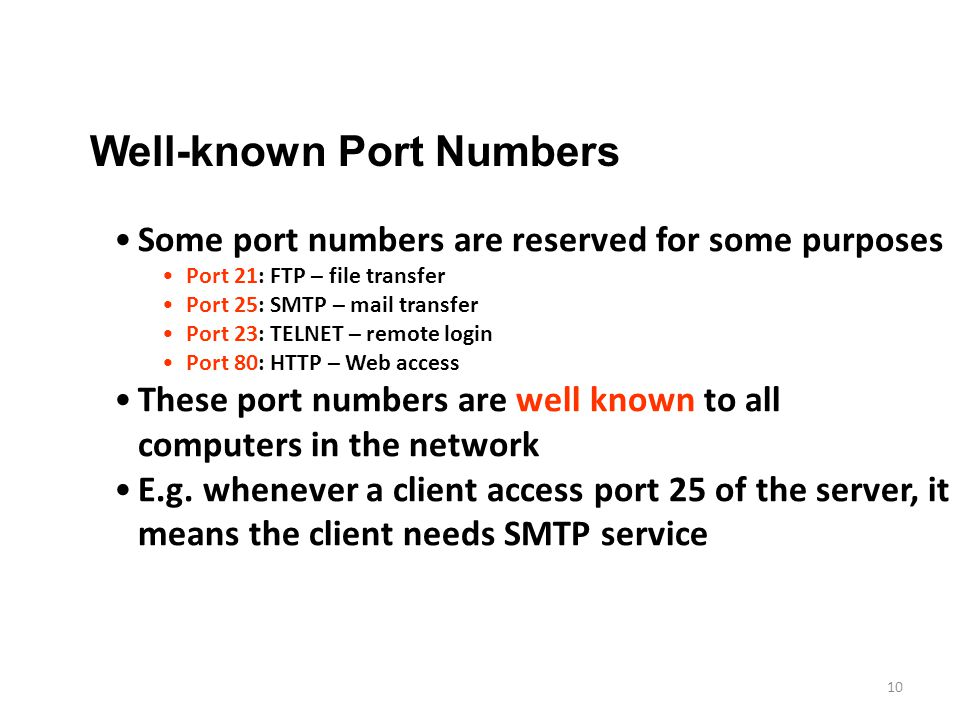 10 Well-known Port Numbers Some port numbers are reserved for some purposes Port 21: FTP – file transfer Port 25: SMTP – mail transfer Port 23: TELNET – remote login Port 80: HTTP – Web access These port numbers are well known to all computers in the network E.g.
