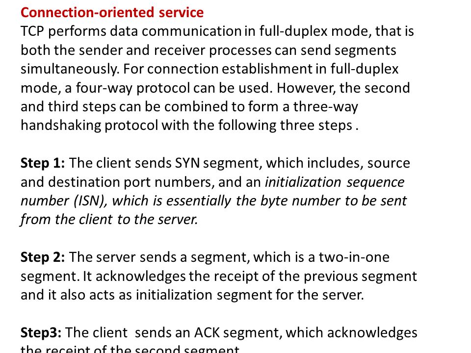 Connection-oriented service TCP performs data communication in full-duplex mode, that is both the sender and receiver processes can send segments simultaneously.