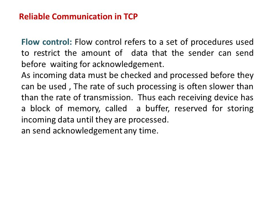 Reliable Communication in TCP Flow control: Flow control refers to a set of procedures used to restrict the amount of data that the sender can send before waiting for acknowledgement.