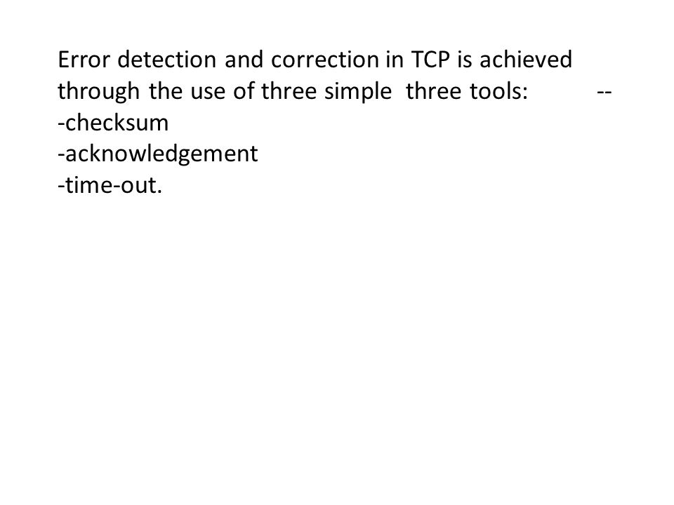Error detection and correction in TCP is achieved through the use of three simple three tools: -- -checksum -acknowledgement -time-out.