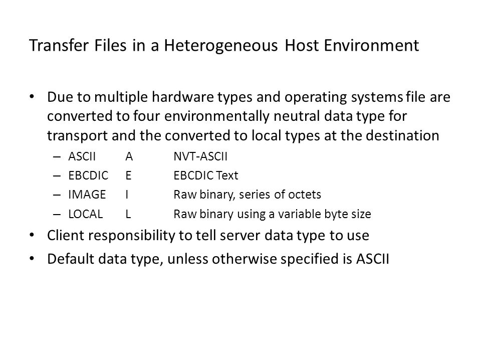 Transfer Files in a Heterogeneous Host Environment Due to multiple hardware types and operating systems file are converted to four environmentally neutral data type for transport and the converted to local types at the destination – ASCIIANVT-ASCII – EBCDICEEBCDIC Text – IMAGEIRaw binary, series of octets – LOCALLRaw binary using a variable byte size Client responsibility to tell server data type to use Default data type, unless otherwise specified is ASCII