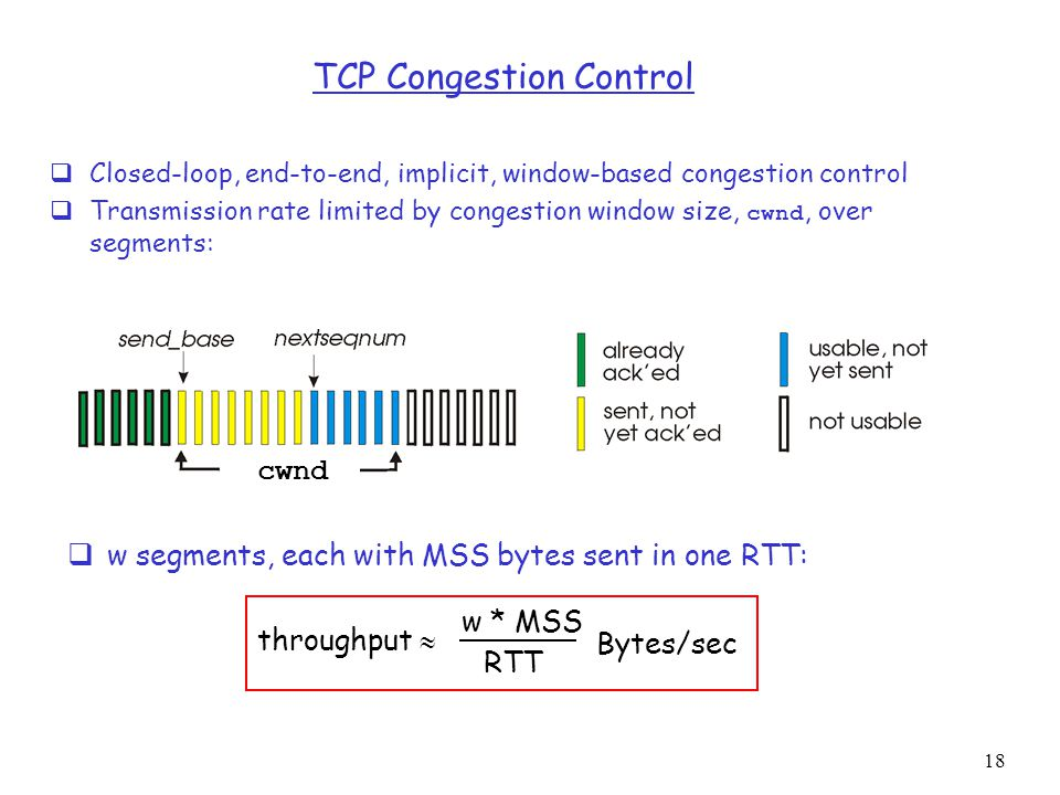 18 TCP Congestion Control  Closed-loop, end-to-end, implicit, window-based congestion control  Transmission rate limited by congestion window size, cwnd, over segments:  w segments, each with MSS bytes sent in one RTT: throughput  w * MSS RTT Bytes/sec cwnd