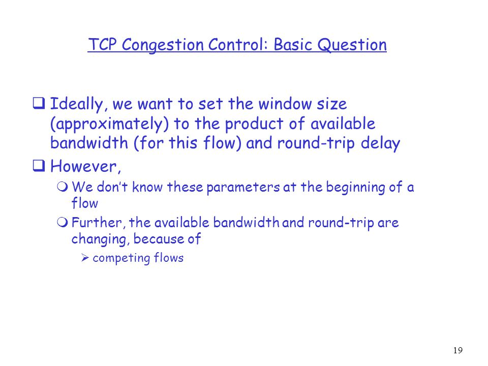 19 TCP Congestion Control: Basic Question  Ideally, we want to set the window size (approximately) to the product of available bandwidth (for this flow) and round-trip delay  However,  We don't know these parameters at the beginning of a flow  Further, the available bandwidth and round-trip are changing, because of  competing flows