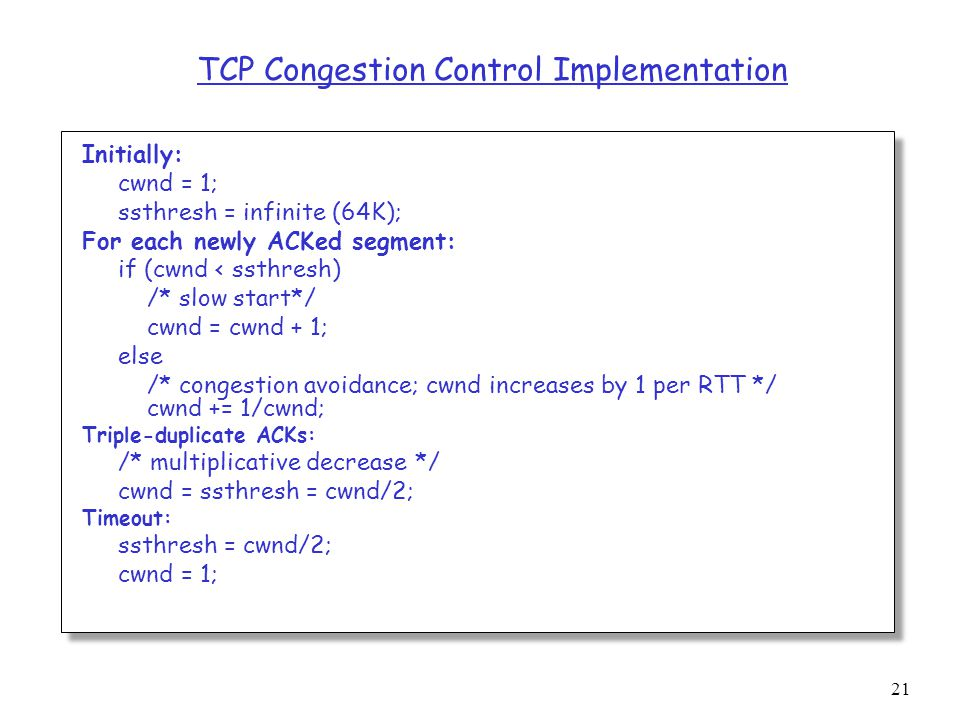 21 TCP Congestion Control Implementation Initially: cwnd = 1; ssthresh = infinite (64K); For each newly ACKed segment: if (cwnd < ssthresh) /* slow start*/ cwnd = cwnd + 1; else /* congestion avoidance; cwnd increases by 1 per RTT */ cwnd += 1/cwnd; Triple-duplicate ACKs: /* multiplicative decrease */ cwnd = ssthresh = cwnd/2; Timeout: ssthresh = cwnd/2; cwnd = 1;