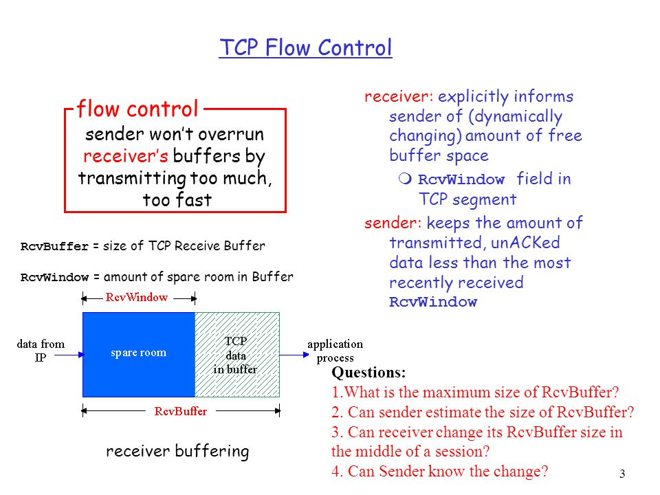 3 TCP Flow Control receiver: explicitly informs sender of (dynamically changing) amount of free buffer space  RcvWindow field in TCP segment sender: keeps the amount of transmitted, unACKed data less than the most recently received RcvWindow sender won't overrun receiver's buffers by transmitting too much, too fast flow control receiver buffering RcvBuffer = size of TCP Receive Buffer RcvWindow = amount of spare room in Buffer Questions: 1.What is the maximum size of RcvBuffer.