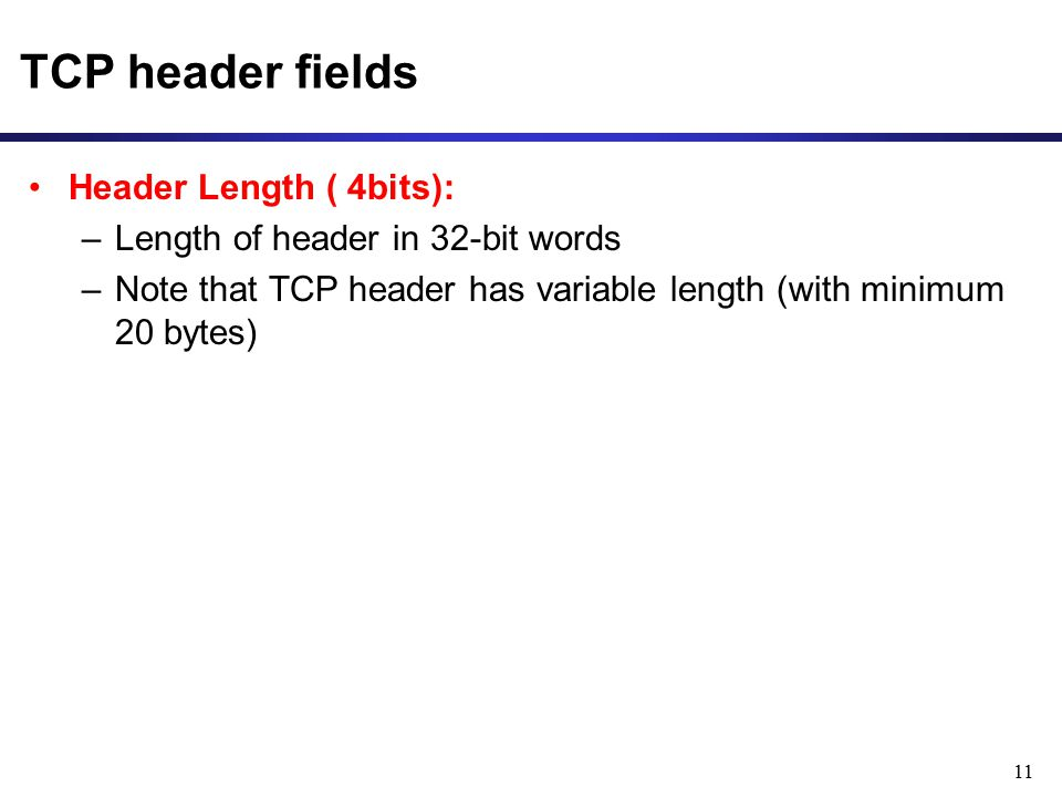 11 TCP header fields Header Length ( 4bits): –Length of header in 32-bit words –Note that TCP header has variable length (with minimum 20 bytes)