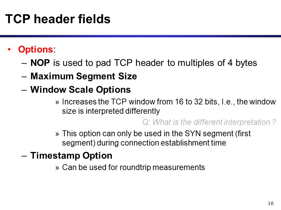 16 TCP header fields Options: –NOP is used to pad TCP header to multiples of 4 bytes –Maximum Segment Size –Window Scale Options »Increases the TCP window from 16 to 32 bits, I.e., the window size is interpreted differently Q: What is the different interpretation .