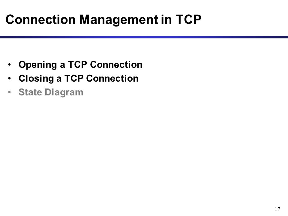 17 Connection Management in TCP Opening a TCP Connection Closing a TCP Connection State Diagram