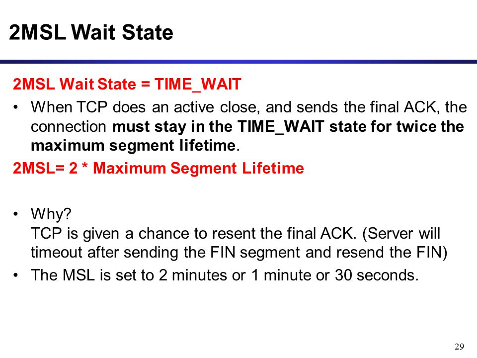 29 2MSL Wait State 2MSL Wait State = TIME_WAIT When TCP does an active close, and sends the final ACK, the connection must stay in the TIME_WAIT state for twice the maximum segment lifetime.