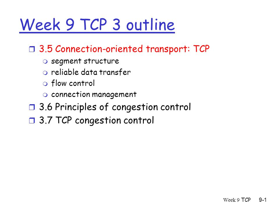 Week 9 TCP9-1 Week 9 TCP 3 outline r 3.5 Connection-oriented transport: TCP m segment structure m reliable data transfer m flow control m connection management r 3.6 Principles of congestion control r 3.7 TCP congestion control