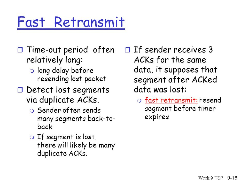 Week 9 TCP9-16 Fast Retransmit r Time-out period often relatively long: m long delay before resending lost packet r Detect lost segments via duplicate ACKs.