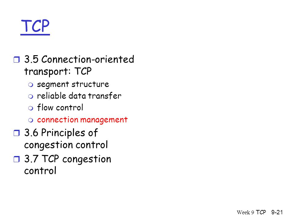 Week 9 TCP9-21 TCP r 3.5 Connection-oriented transport: TCP m segment structure m reliable data transfer m flow control m connection management r 3.6 Principles of congestion control r 3.7 TCP congestion control