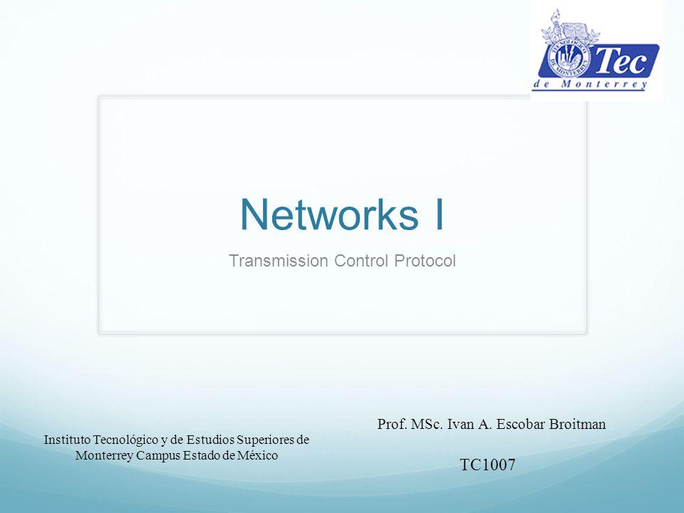 Networks I Transmission Control Protocol Instituto Tecnológico y de Estudios Superiores de Monterrey Campus Estado de México Prof. MSc. Ivan A. Escoba