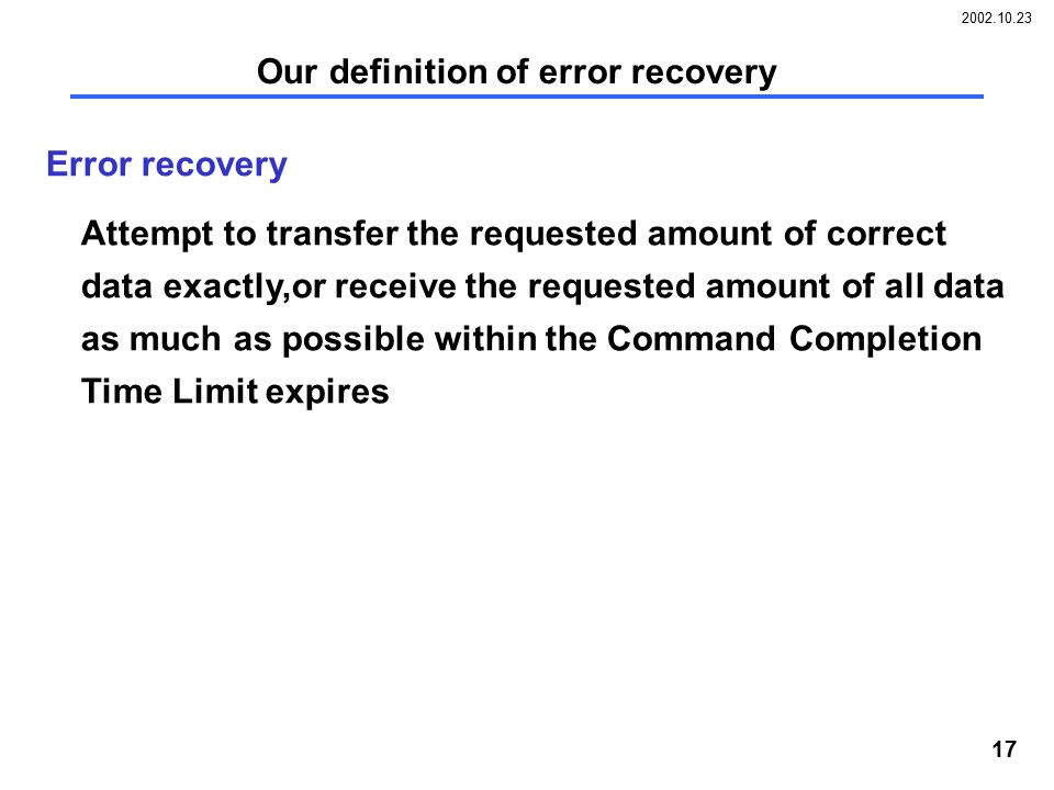 2002.10.23 17 Our definition of error recovery Error recovery Attempt to transfer the requested amount of correct data exactly,or receive the requested amount of all data as much as possible within the Command Completion Time Limit expires