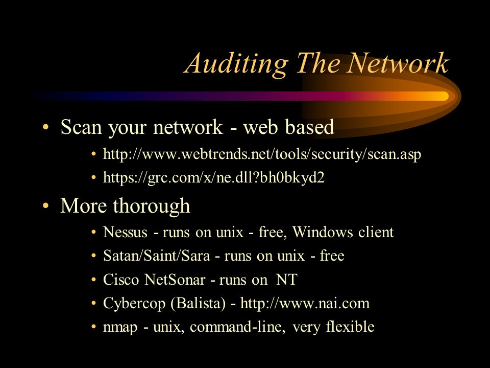Auditing The Network Scan your network - web based http://www.webtrends.net/tools/security/scan.asp https://grc.com/x/ne.dll bh0bkyd2 More thorough Nessus - runs on unix - free, Windows client Satan/Saint/Sara - runs on unix - free Cisco NetSonar - runs on NT Cybercop (Balista) - http://www.nai.com nmap - unix, command-line, very flexible