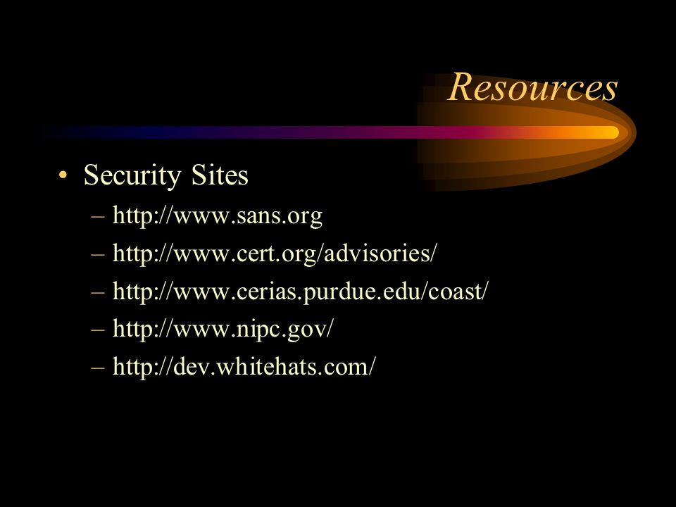 Resources Security Sites –http://www.sans.org –http://www.cert.org/advisories/ –http://www.cerias.purdue.edu/coast/ –http://www.nipc.gov/ –http://dev.whitehats.com/