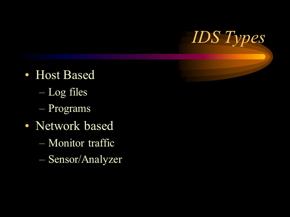 IDS Types Host Based –Log files –Programs Network based –Monitor traffic –Sensor/Analyzer