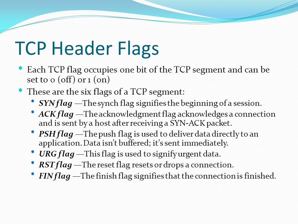 TCP Header Flags Each TCP flag occupies one bit of the TCP segment and can be set to 0 (off) or 1 (on) These are the six flags of a TCP segment: SYN flag —The synch flag signifies the beginning of a session.