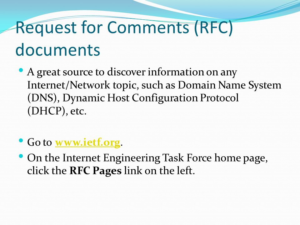 Request for Comments (RFC) documents A great source to discover information on any Internet/Network topic, such as Domain Name System (DNS), Dynamic Host Configuration Protocol (DHCP), etc.