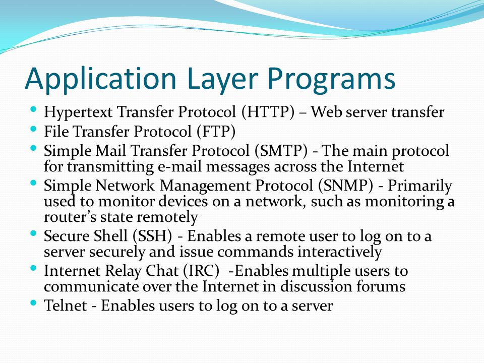 Application Layer Programs Hypertext Transfer Protocol (HTTP) – Web server transfer File Transfer Protocol (FTP) Simple Mail Transfer Protocol (SMTP) - The main protocol for transmitting e-mail messages across the Internet Simple Network Management Protocol (SNMP) - Primarily used to monitor devices on a network, such as monitoring a router's state remotely Secure Shell (SSH) - Enables a remote user to log on to a server securely and issue commands interactively Internet Relay Chat (IRC) -Enables multiple users to communicate over the Internet in discussion forums Telnet - Enables users to log on to a server