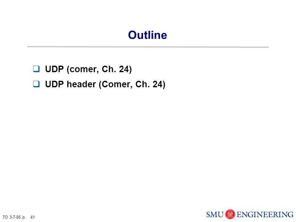 TO 3-7-06 p. 41 Outline  UDP (comer, Ch. 24)  UDP header (Comer, Ch. 24)