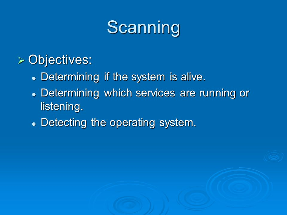 Scanning  Objectives: Determining if the system is alive. Determining if the system is alive. Determining which services are running or listening. De