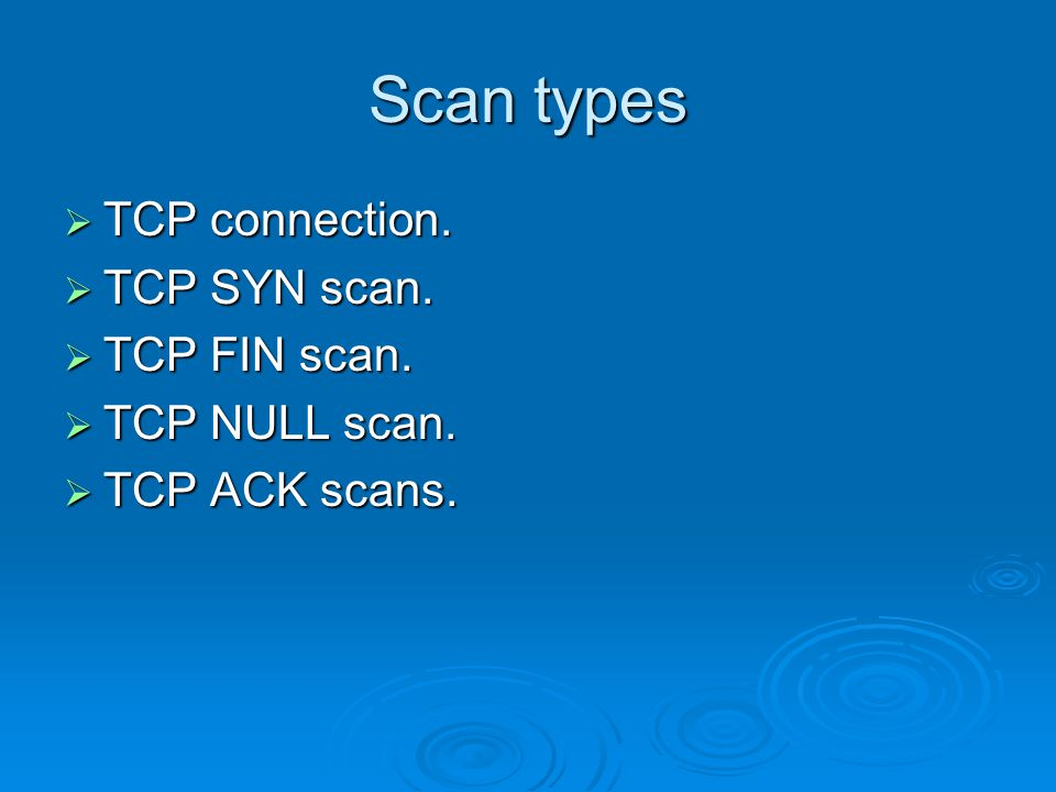 Scan types  TCP connection.  TCP SYN scan.  TCP FIN scan.  TCP NULL scan.  TCP ACK scans.