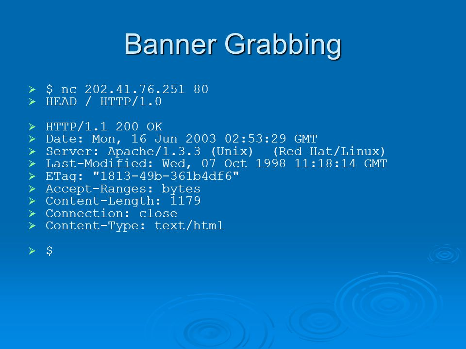 Banner Grabbing   $ nc 202.41.76.251 80   HEAD / HTTP/1.0   HTTP/1.1 200 OK   Date: Mon, 16 Jun 2003 02:53:29 GMT   Server: Apache/1.3.3 (Unix) (Red Hat/Linux)   Last-Modified: Wed, 07 Oct 1998 11:18:14 GMT   ETag: 1813-49b-361b4df6   Accept-Ranges: bytes   Content-Length: 1179   Connection: close   Content-Type: text/html   $