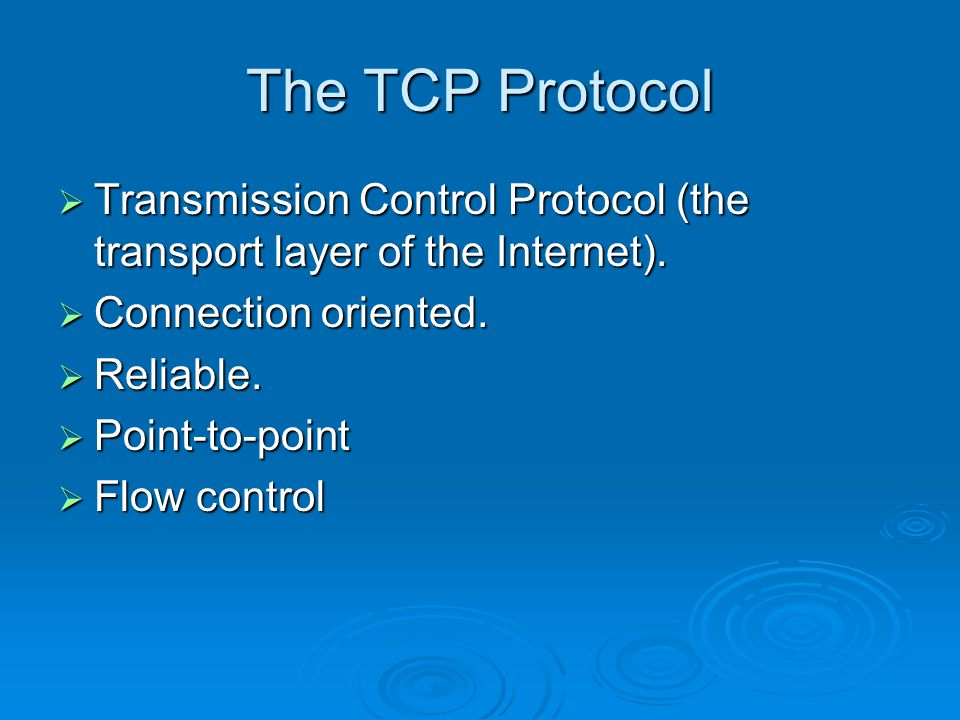 The TCP Protocol  Transmission Control Protocol (the transport layer of the Internet).  Connection oriented.  Reliable.  Point-to-point  Flow con