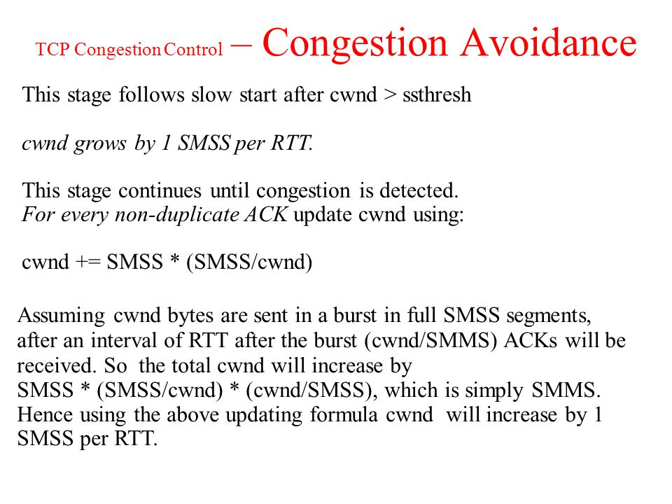 TCP Congestion Control – Congestion Avoidance This stage follows slow start after cwnd > ssthresh cwnd grows by 1 SMSS per RTT.