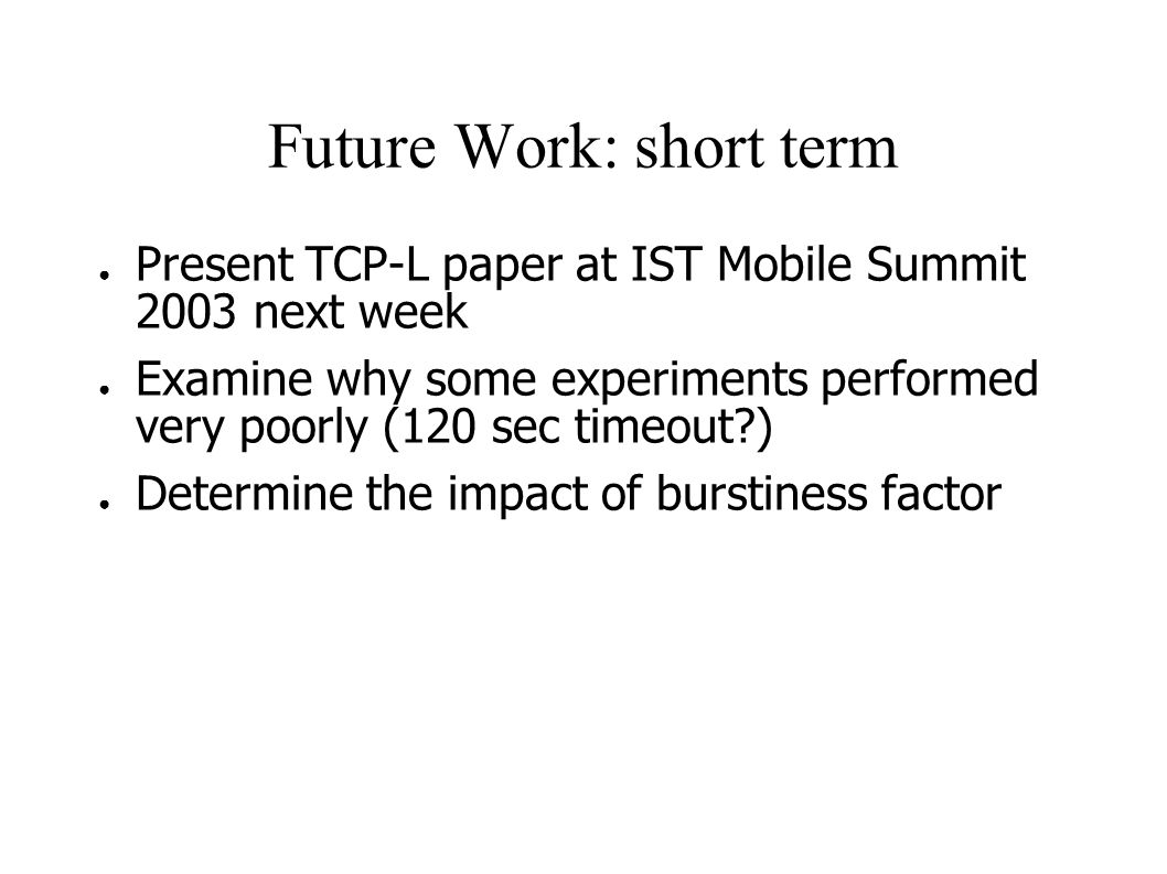 Future Work: short term ● Present TCP-L paper at IST Mobile Summit 2003 next week ● Examine why some experiments performed very poorly (120 sec timeout?) ● Determine the impact of burstiness factor