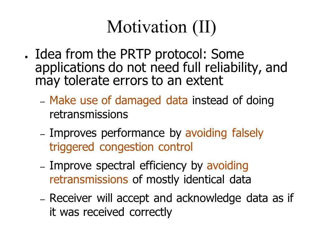 Motivation (II) ● Idea from the PRTP protocol: Some applications do not need full reliability, and may tolerate errors to an extent – Make use of damaged data instead of doing retransmissions – Improves performance by avoiding falsely triggered congestion control – Improve spectral efficiency by avoiding retransmissions of mostly identical data – Receiver will accept and acknowledge data as if it was received correctly