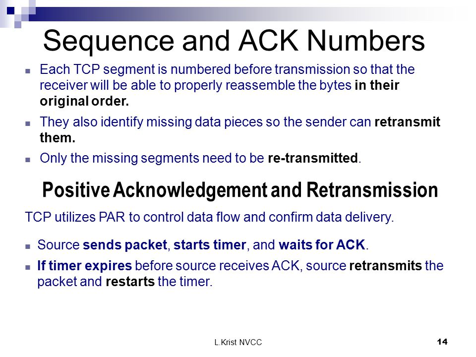 L.Krist NVCC14 Sequence and ACK Numbers Each TCP segment is numbered before transmission so that the receiver will be able to properly reassemble the bytes in their original order.