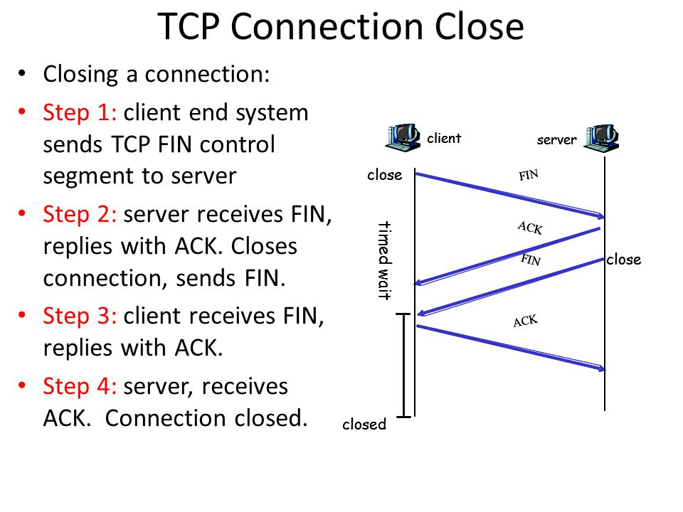 TCP Connection Close Closing a connection: Step 1: client end system sends TCP FIN control segment to server Step 2: server receives FIN, replies with ACK.