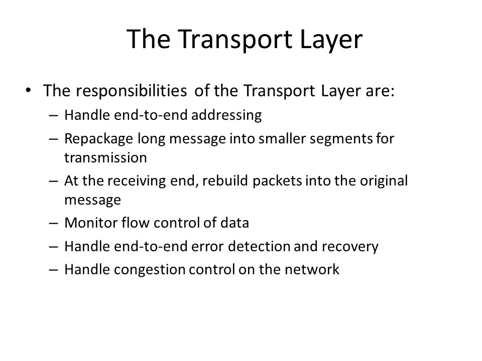 The Transport Layer The responsibilities of the Transport Layer are: – Handle end-to-end addressing – Repackage long message into smaller segments for transmission – At the receiving end, rebuild packets into the original message – Monitor flow control of data – Handle end-to-end error detection and recovery – Handle congestion control on the network