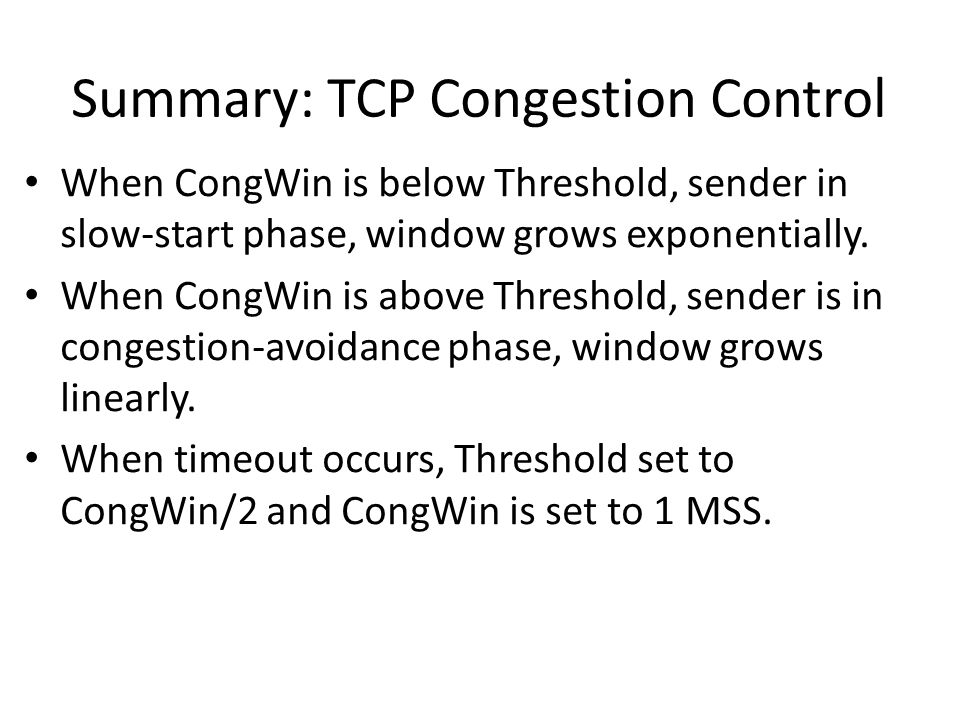 Summary: TCP Congestion Control When CongWin is below Threshold, sender in slow-start phase, window grows exponentially.