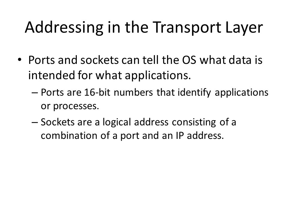 Ports Well-known ports – Assigned by Internet Assigned Number Authority (IANA) – Occupy ports 0 through 1023 Ephemeral ports – Used by the client software to establish a link between applications – Generally assigned by the application when it launches