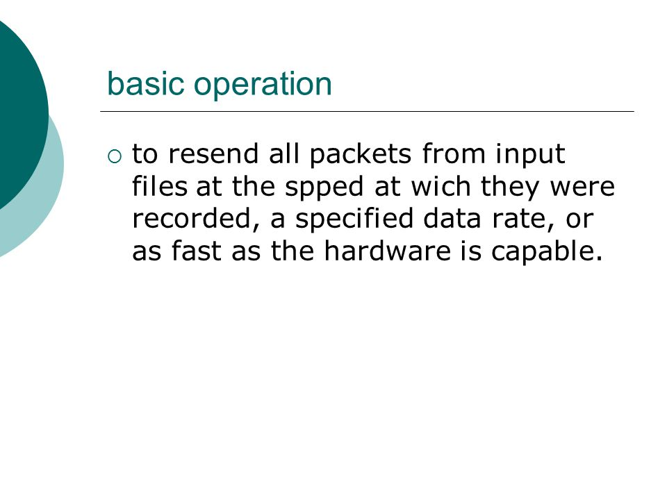 basic operation  to resend all packets from input files at the spped at wich they were recorded, a specified data rate, or as fast as the hardware is capable.