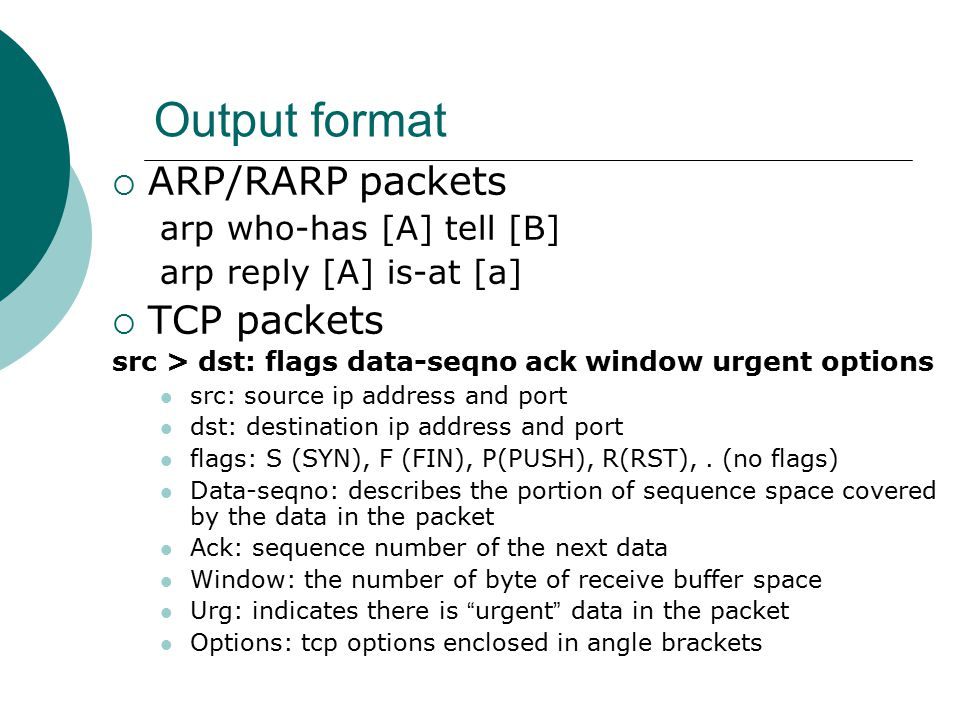 Output format  ARP/RARP packets arp who-has [A] tell [B] arp reply [A] is-at [a]  TCP packets src > dst: flags data-seqno ack window urgent options src: source ip address and port dst: destination ip address and port flags: S (SYN), F (FIN), P(PUSH), R(RST),.