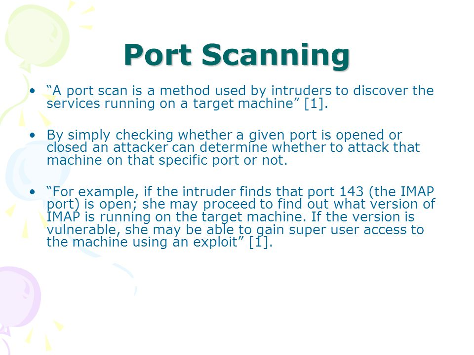 Port Scanning A port scan is a method used by intruders to discover the services running on a target machine [1].