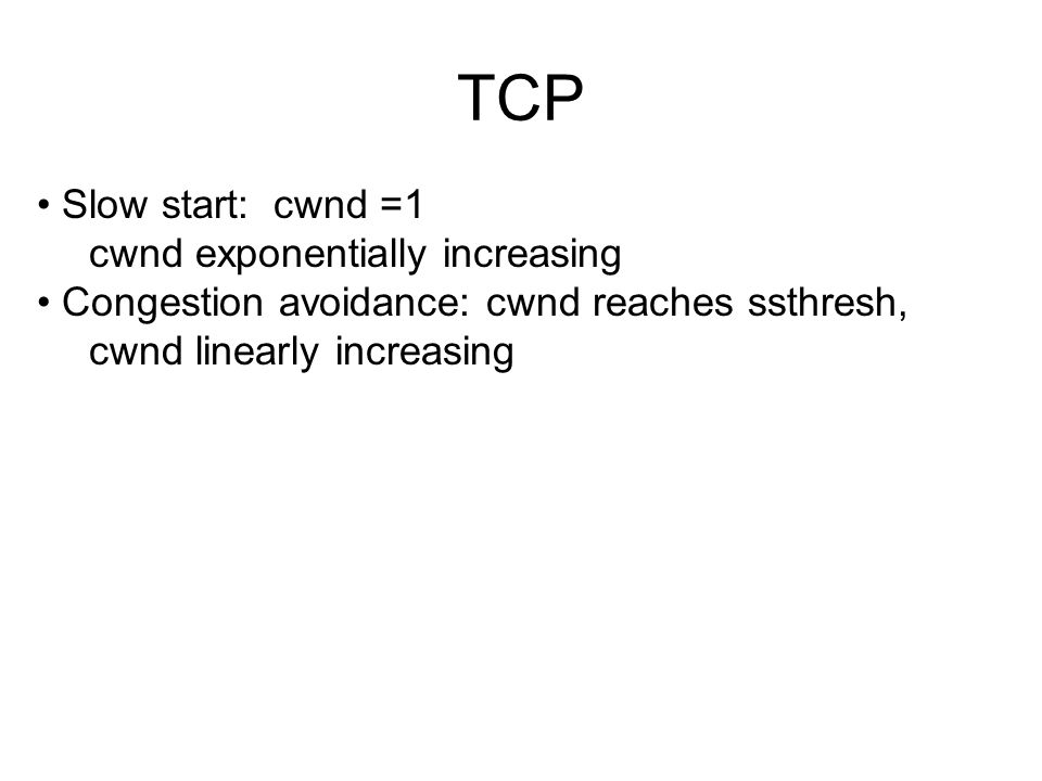 TCP Slow start: cwnd =1 cwnd exponentially increasing Congestion avoidance: cwnd reaches ssthresh, cwnd linearly increasing