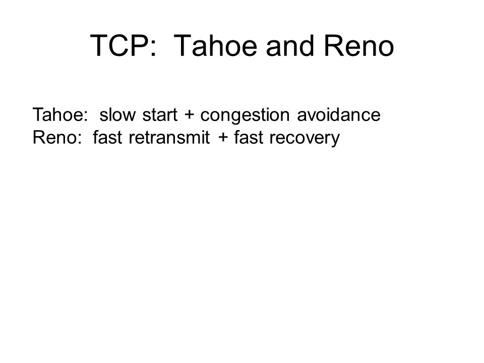 TCP: Tahoe and Reno Tahoe: slow start + congestion avoidance Reno: fast retransmit + fast recovery