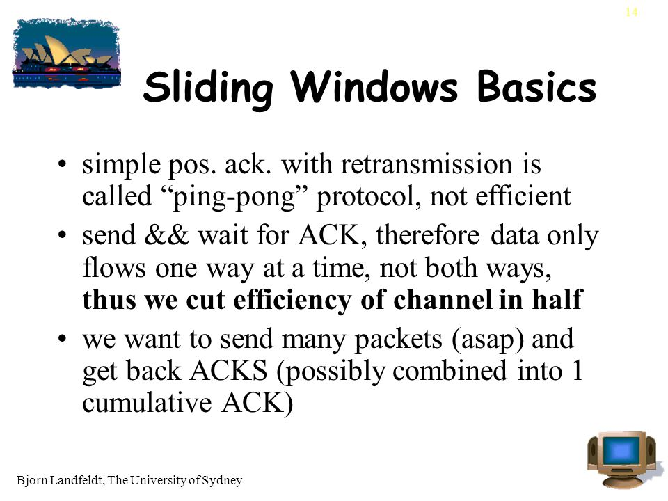 "Bjorn Landfeldt, The University of Sydney 14 Sliding Windows Basics simple pos. ack. with retransmission is called ""ping-pong"" protocol, not efficient"