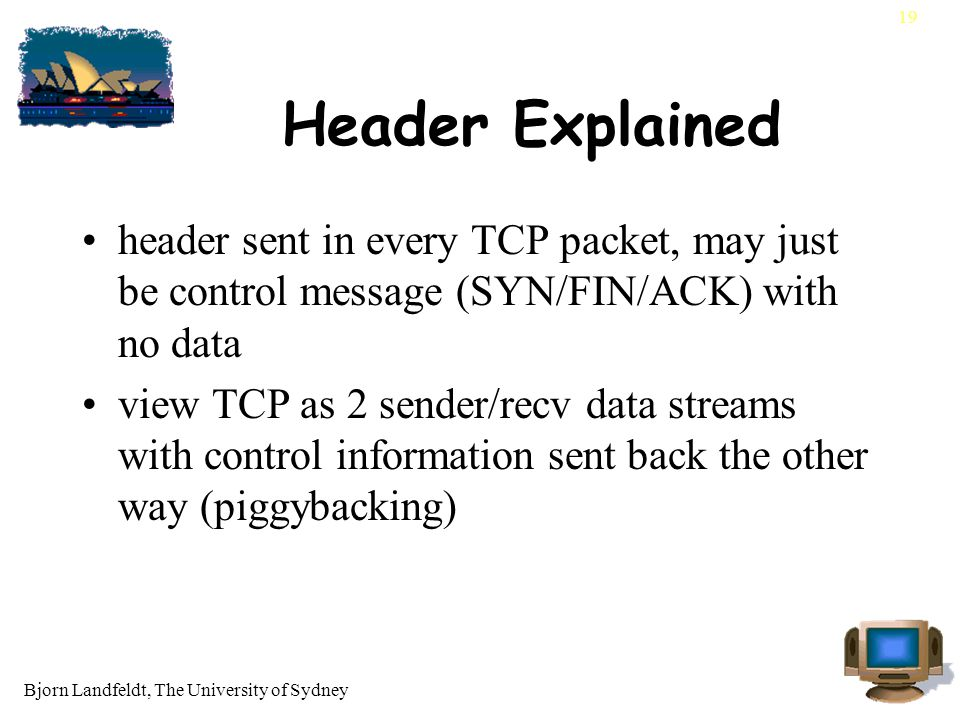 Bjorn Landfeldt, The University of Sydney 19 Header Explained header sent in every TCP packet, may just be control message (SYN/FIN/ACK) with no data view TCP as 2 sender/recv data streams with control information sent back the other way (piggybacking)
